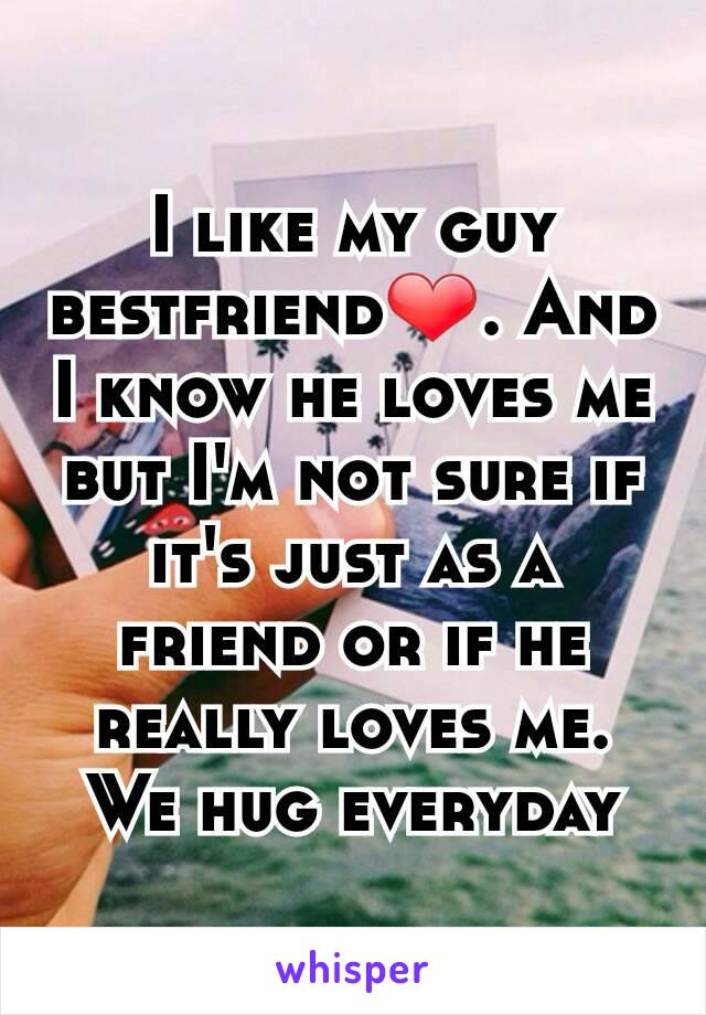 I like my guy bestfriend❤. And I know he loves me but I'm not sure if it's just as a friend or if he really loves me. We hug everyday