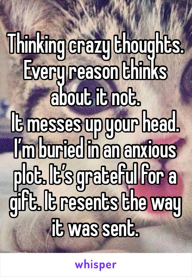 Thinking crazy thoughts. Every reason thinks about it not. It messes up your head. I'm buried in an anxious plot. It's grateful for a gift. It resents the way it was sent.