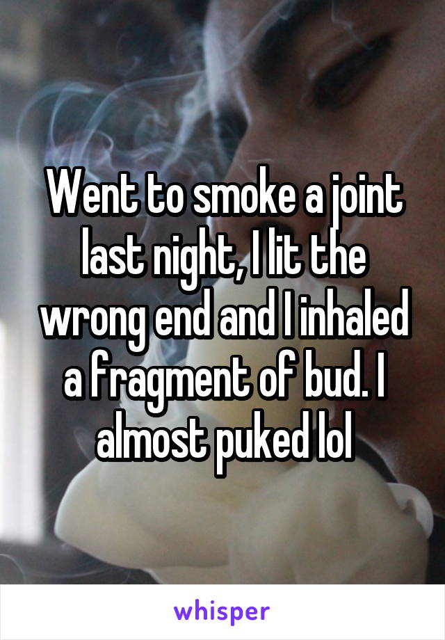 Went to smoke a joint last night, I lit the wrong end and I inhaled a fragment of bud. I almost puked lol