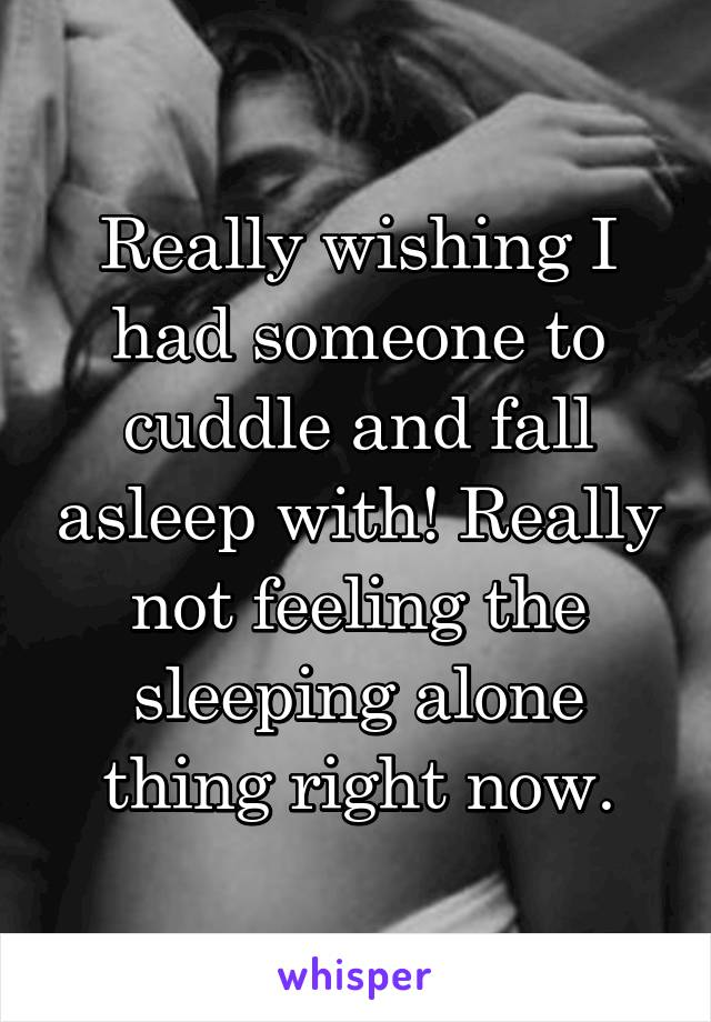 Really wishing I had someone to cuddle and fall asleep with! Really not feeling the sleeping alone thing right now.