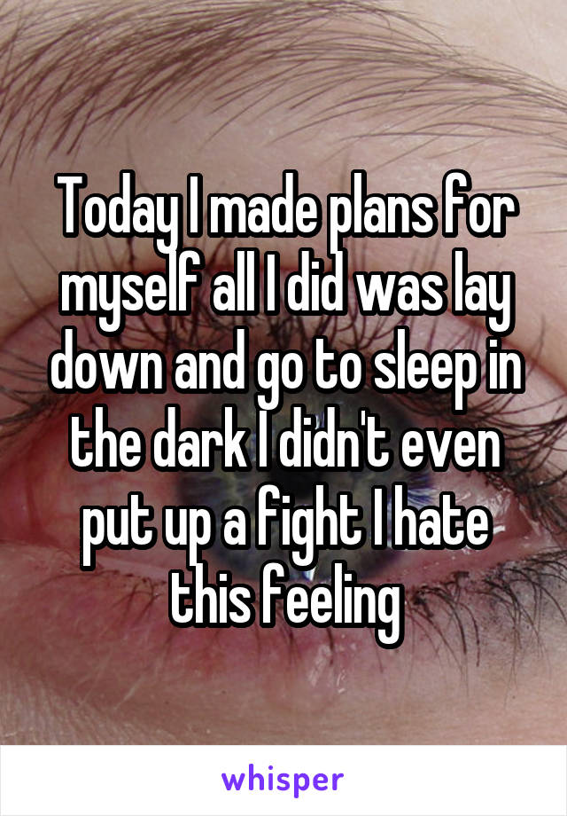 Today I made plans for myself all I did was lay down and go to sleep in the dark I didn't even put up a fight I hate this feeling