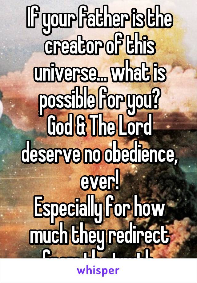 If your father is the creator of this universe... what is possible for you? God & The Lord deserve no obedience, ever! Especially for how much they redirect from the truth.