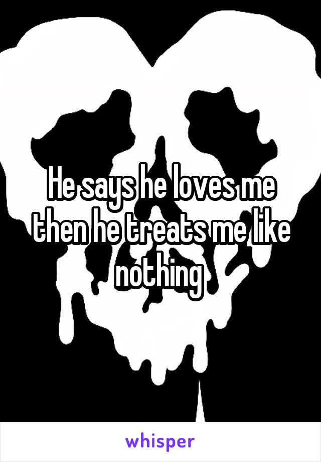 He says he loves me then he treats me like nothing