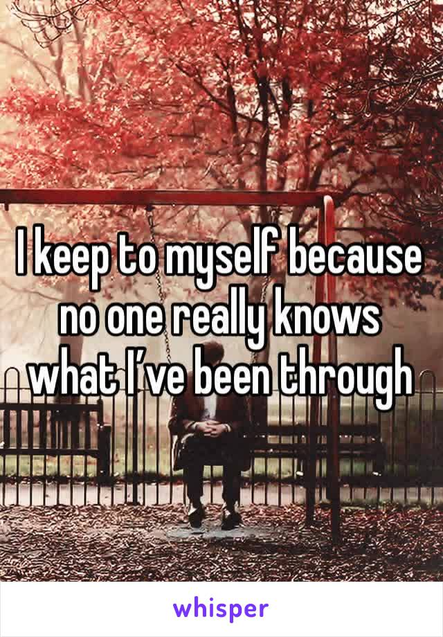 I keep to myself because no one really knows what I've been through