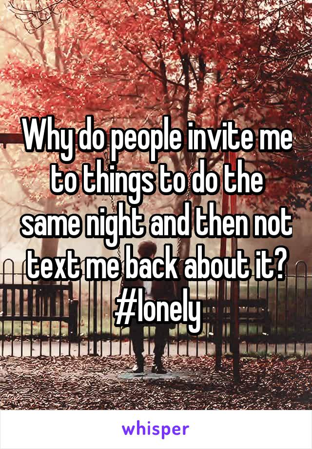 Why do people invite me to things to do the same night and then not text me back about it? #lonely