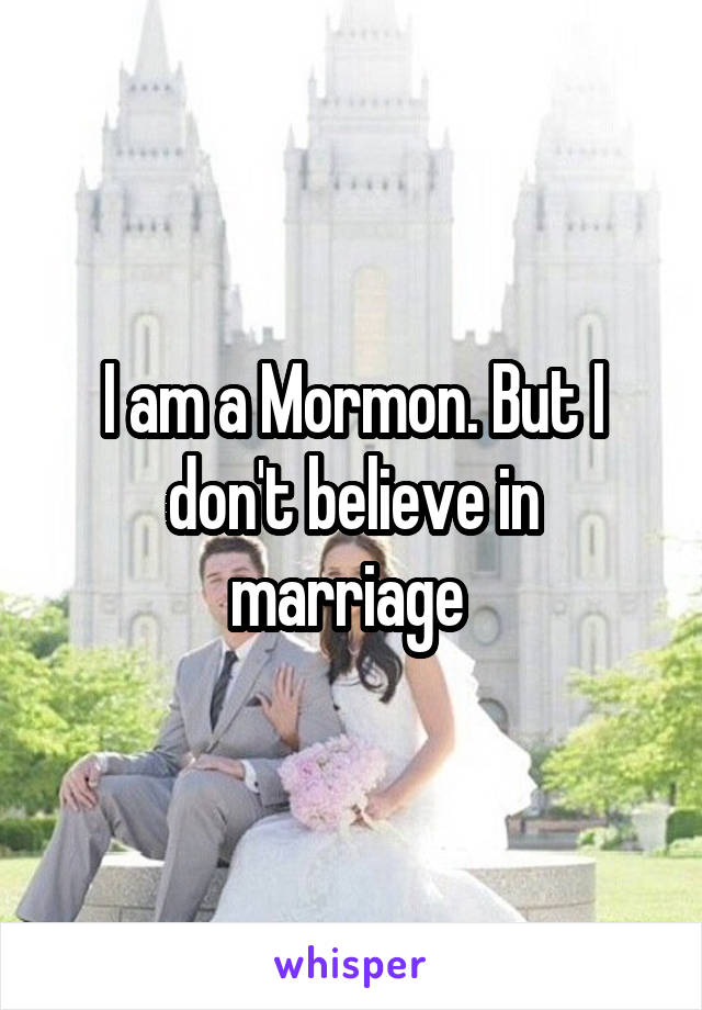 I am a Mormon. But I don't believe in marriage