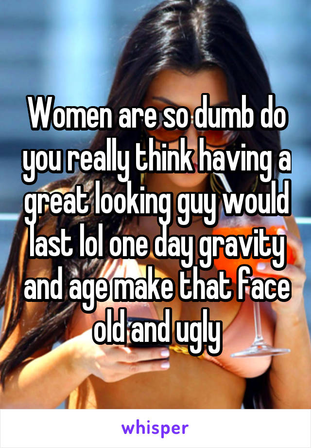 Women are so dumb do you really think having a great looking guy would last lol one day gravity and age make that face old and ugly