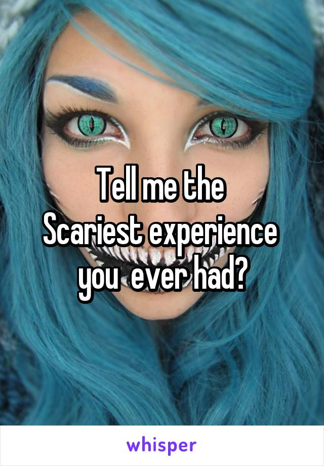 Tell me the  Scariest experience  you  ever had?
