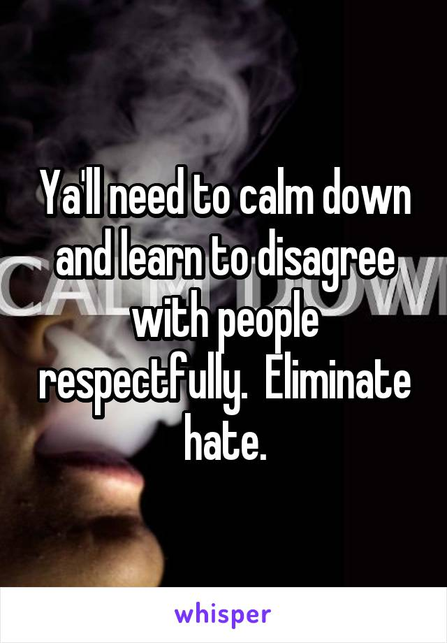 Ya'll need to calm down and learn to disagree with people respectfully.  Eliminate hate.