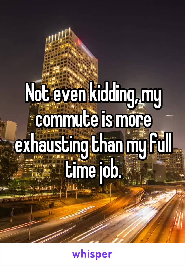 Not even kidding, my commute is more exhausting than my full time job.