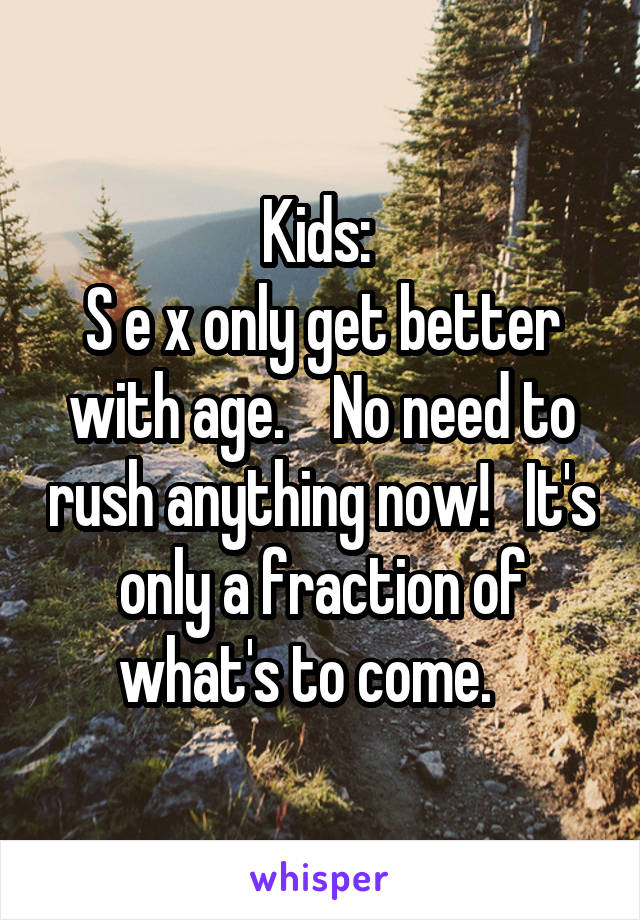 Kids:  S e x only get better with age.    No need to rush anything now!   It's only a fraction of what's to come.
