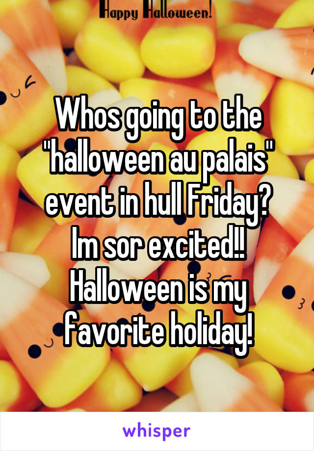 """Whos going to the """"halloween au palais"""" event in hull Friday? Im sor excited!! Halloween is my favorite holiday!"""