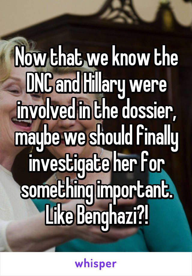 Now that we know the DNC and Hillary were involved in the dossier, maybe we should finally investigate her for something important. Like Benghazi?!