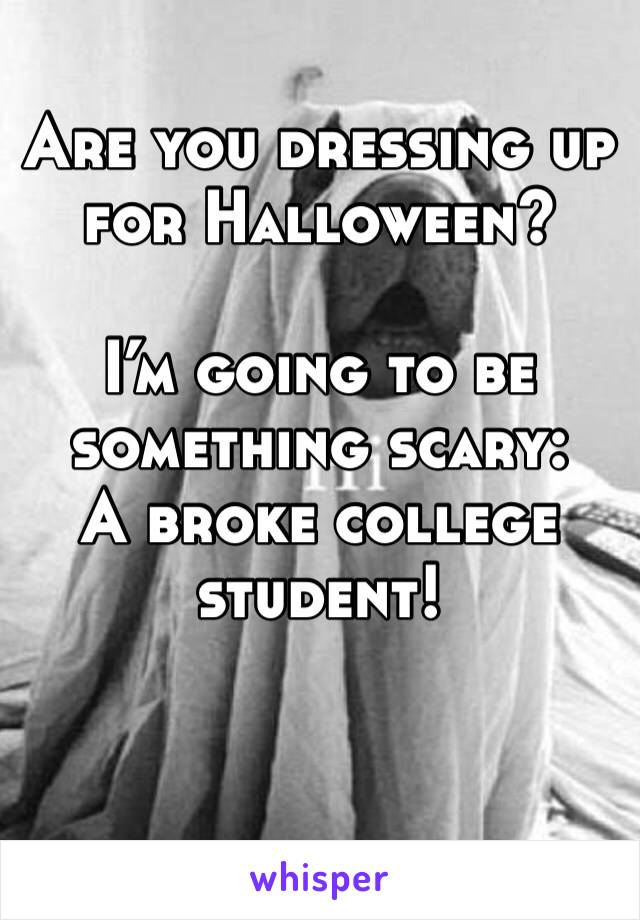 Are you dressing up for Halloween?  I'm going to be something scary: A broke college student!