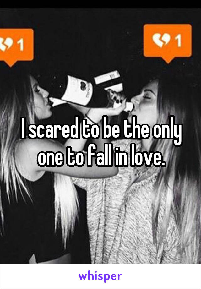 I scared to be the only one to fall in love.