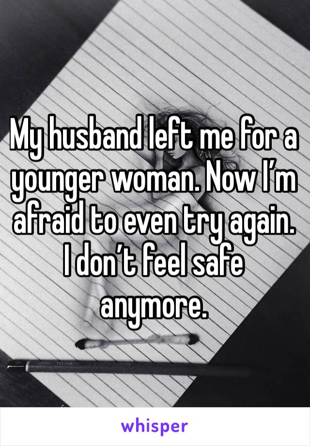 My husband left me for a younger woman. Now I'm afraid to even try again. I don't feel safe anymore.