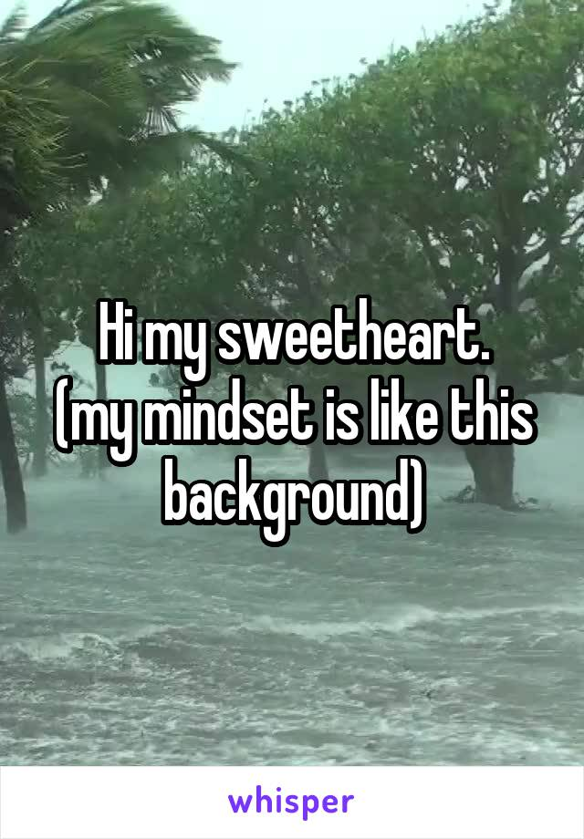 Hi my sweetheart. (my mindset is like this background)