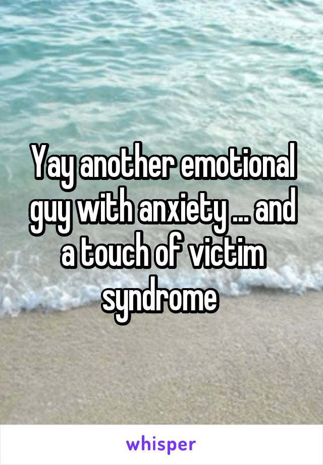 Yay another emotional guy with anxiety ... and a touch of victim syndrome