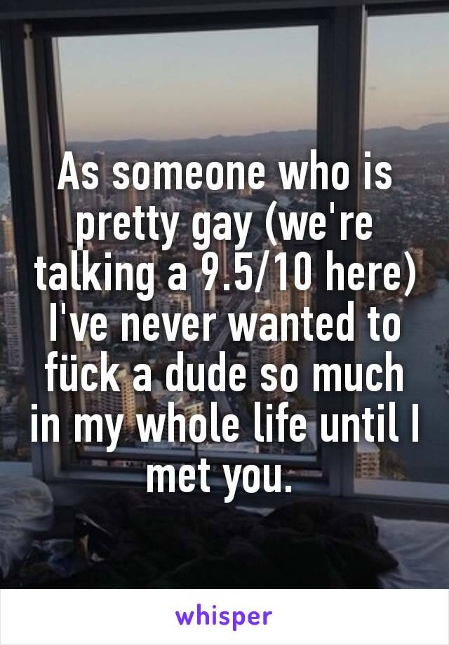 As someone who is pretty gay (we're talking a 9.5/10 here) I've never wanted to fück a dude so much in my whole life until I met you.