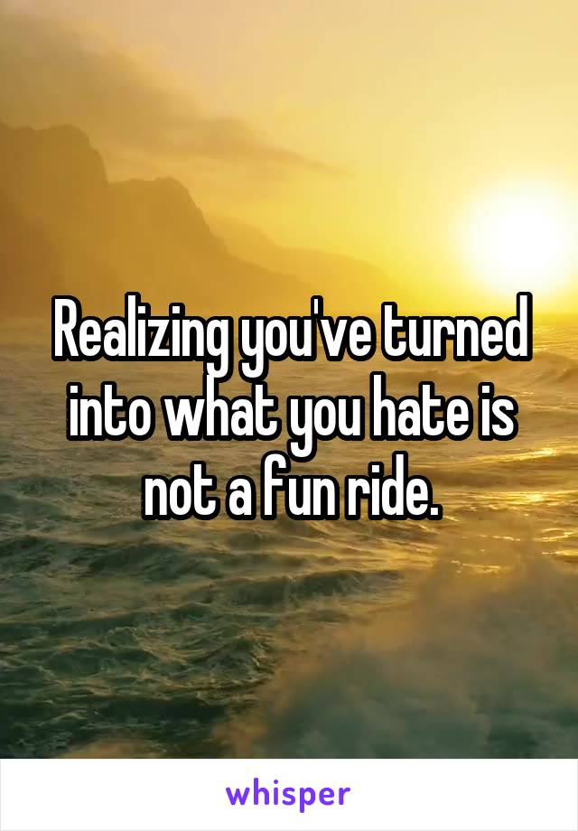 Realizing you've turned into what you hate is not a fun ride.