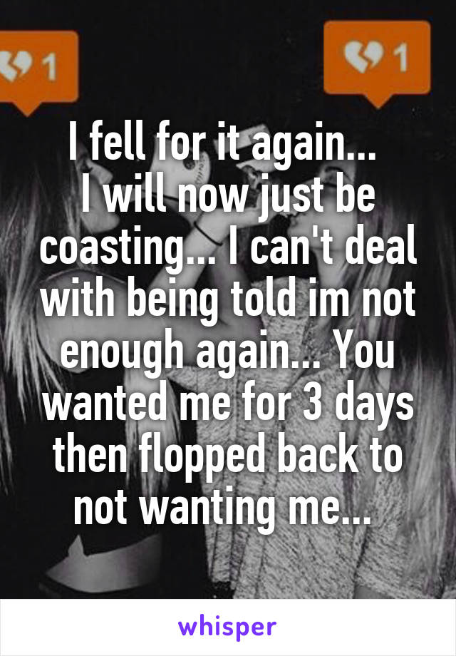 I fell for it again...  I will now just be coasting... I can't deal with being told im not enough again... You wanted me for 3 days then flopped back to not wanting me...