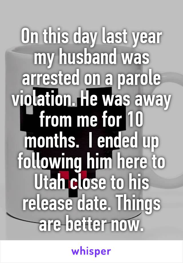 On this day last year my husband was arrested on a parole violation. He was away from me for 10 months.  I ended up following him here to Utah close to his release date. Things are better now.