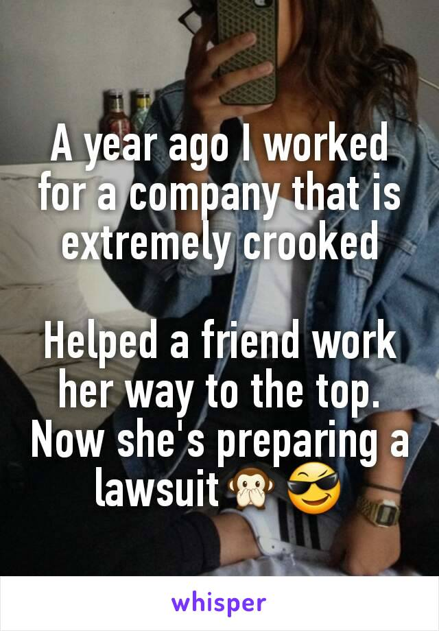 A year ago I worked for a company that is extremely crooked  Helped a friend work her way to the top. Now she's preparing a lawsuit🙊😎