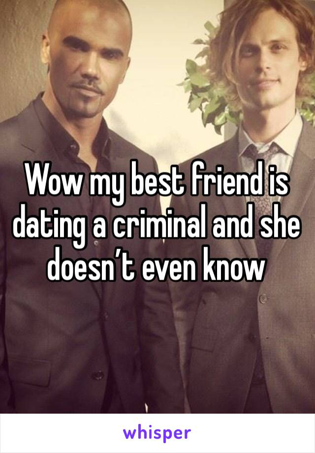 Wow my best friend is dating a criminal and she doesn't even know