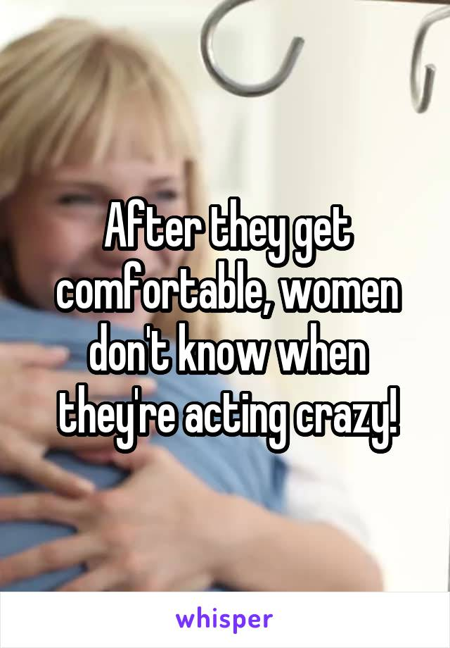 After they get comfortable, women don't know when they're acting crazy!