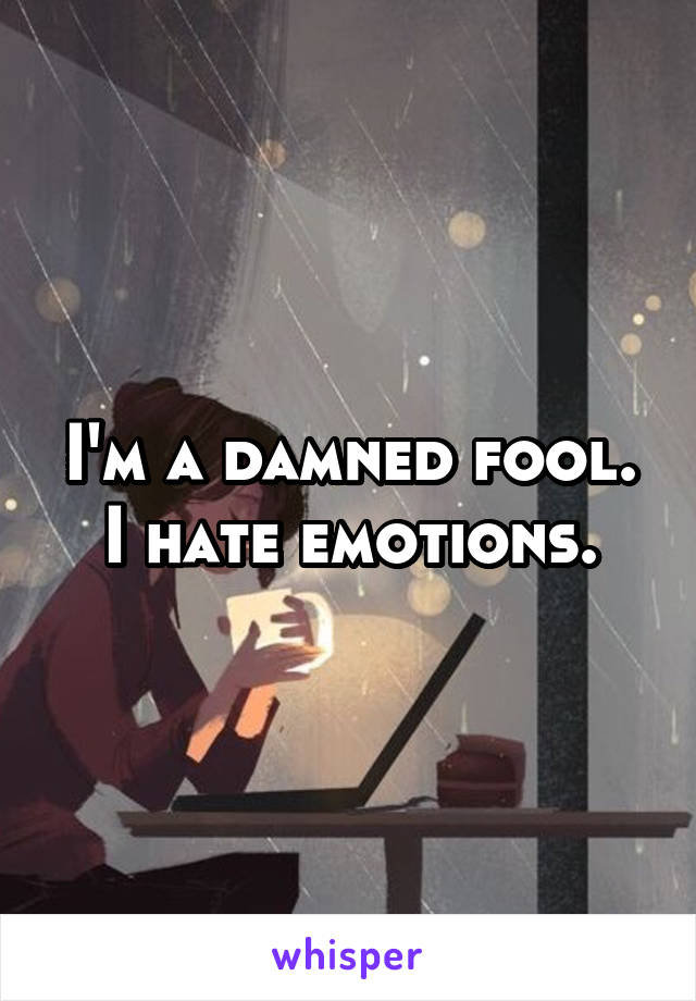 I'm a damned fool. I hate emotions.