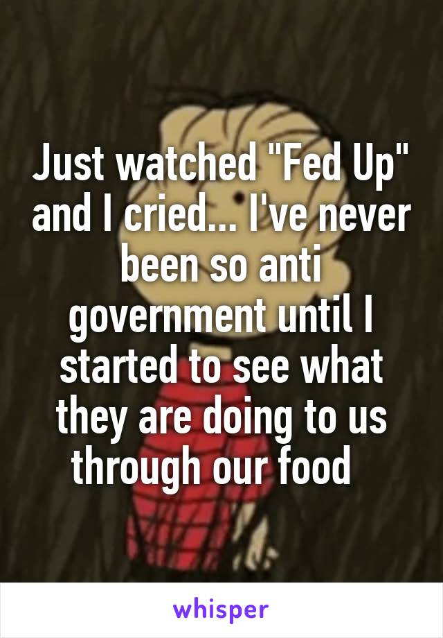 "Just watched ""Fed Up"" and I cried... I've never been so anti government until I started to see what they are doing to us through our food"