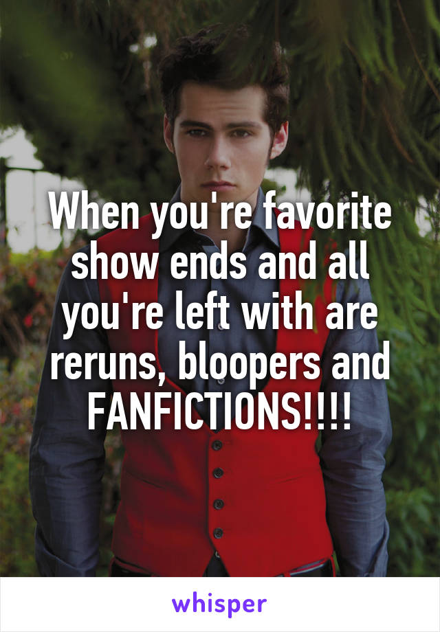 When you're favorite show ends and all you're left with are reruns, bloopers and FANFICTIONS!!!!