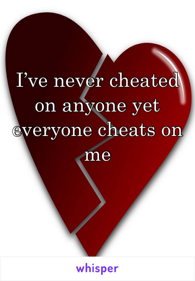 I've never cheated on anyone yet everyone cheats on me