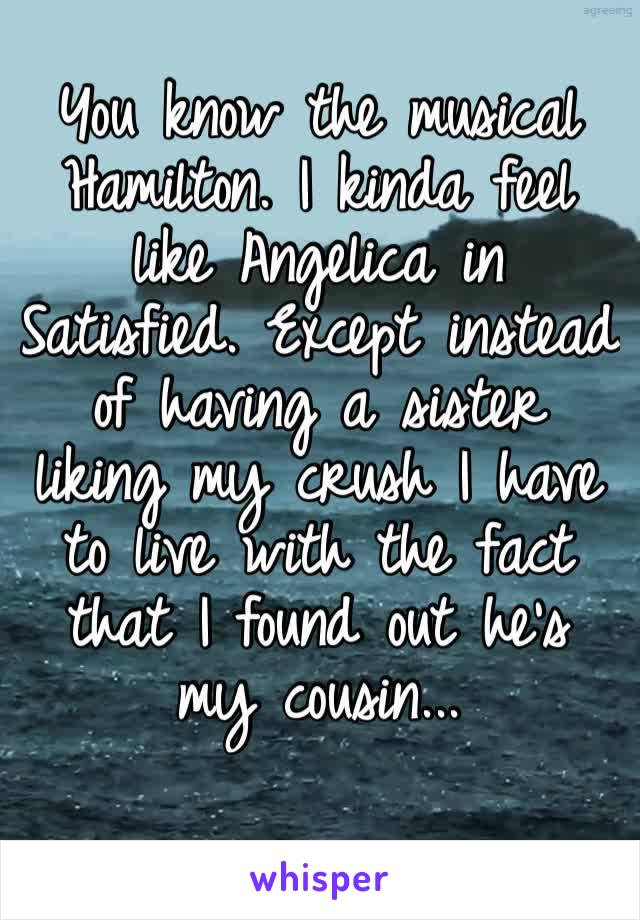 You know the musical Hamilton. I kinda feel like Angelica in Satisfied. Except instead of having a sister liking my crush I have to live with the fact that I found out he's my cousin...