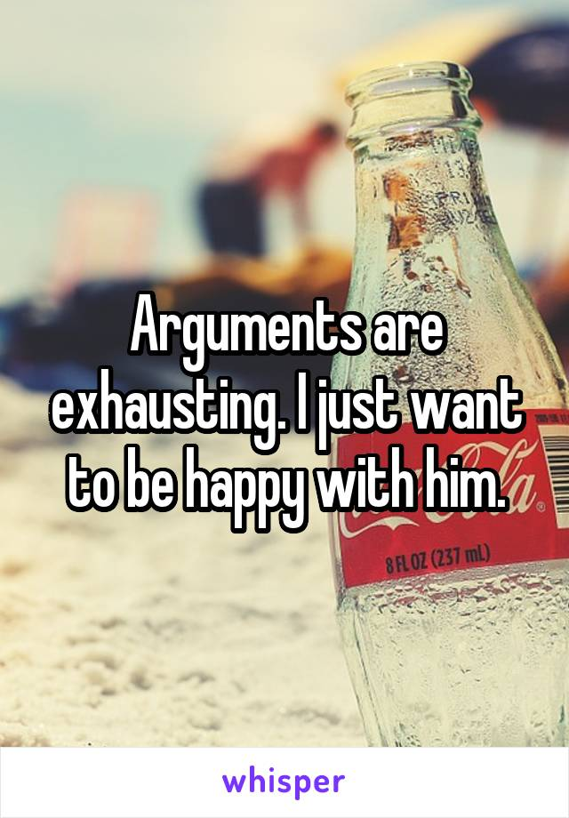 Arguments are exhausting. I just want to be happy with him.