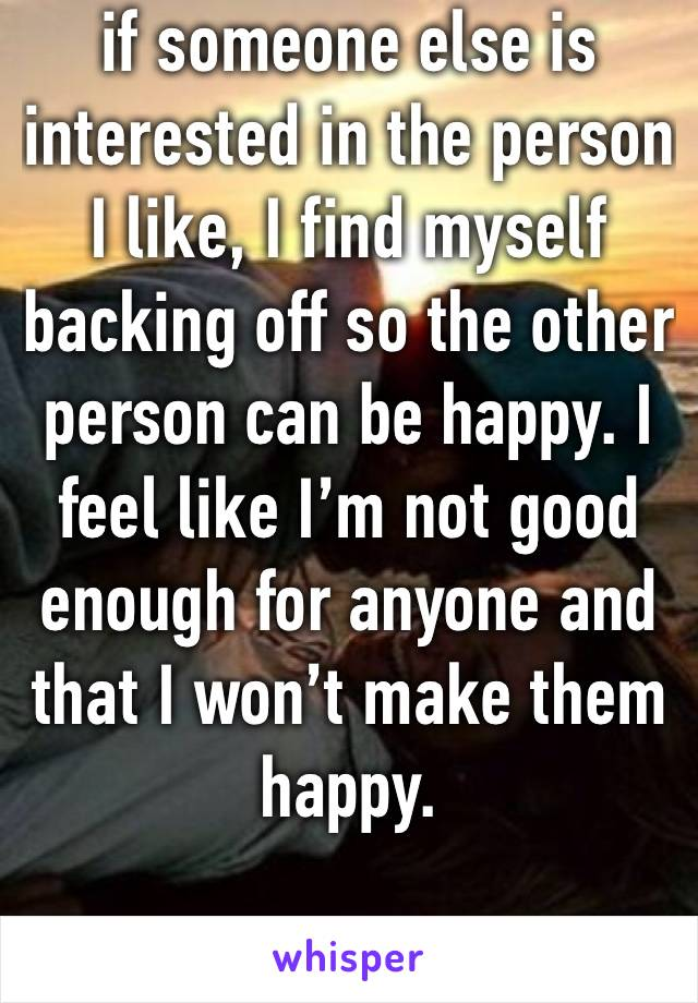 if someone else is interested in the person I like, I find myself backing off so the other person can be happy. I feel like I'm not good enough for anyone and that I won't make them happy.