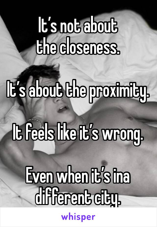 It's not about the closeness.  It's about the proximity.  It feels like it's wrong.  Even when it's ina different city.