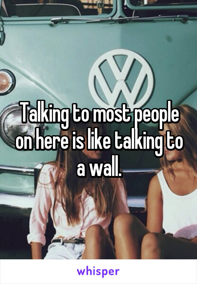 Talking to most people on here is like talking to a wall.