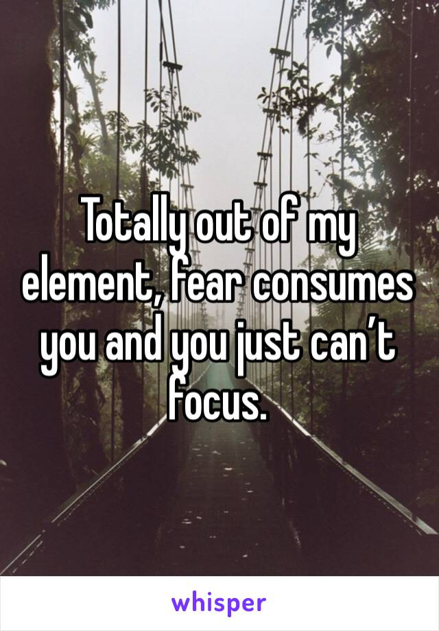 Totally out of my element, fear consumes you and you just can't focus.