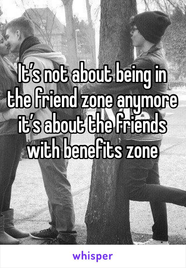 It's not about being in the friend zone anymore it's about the friends with benefits zone