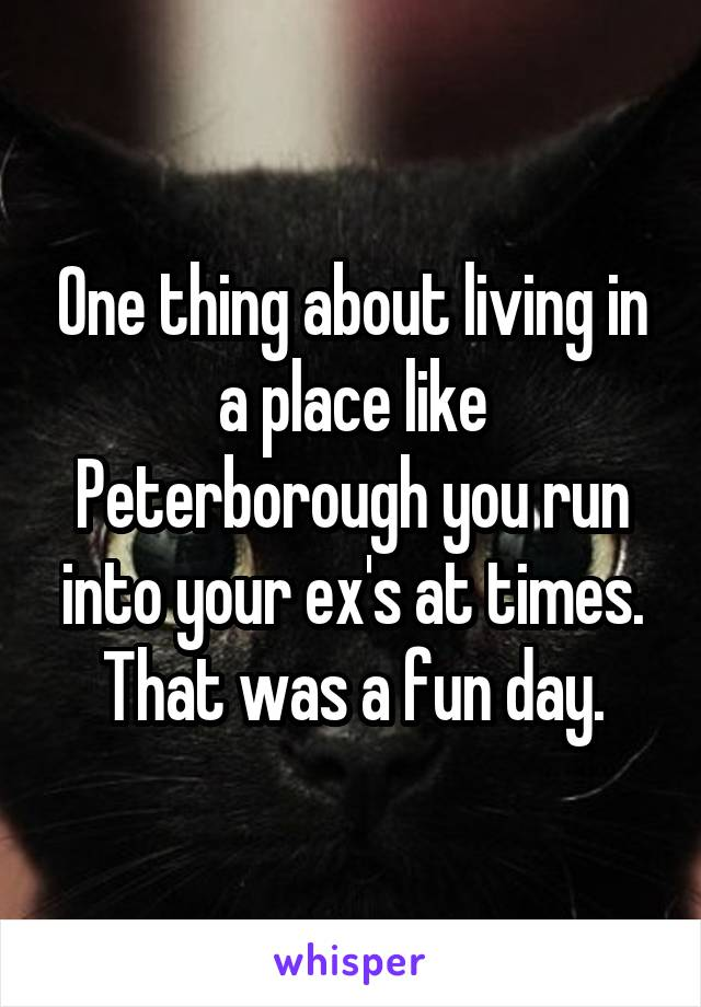 One thing about living in a place like Peterborough you run into your ex's at times. That was a fun day.