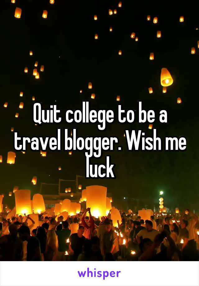 Quit college to be a travel blogger. Wish me luck