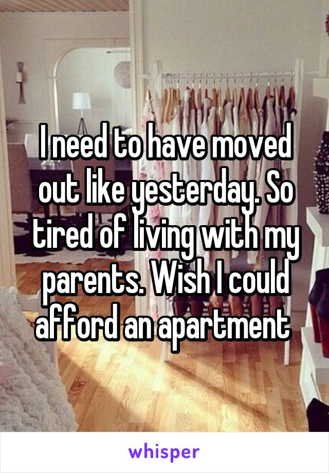 I need to have moved out like yesterday. So tired of living with my parents. Wish I could afford an apartment