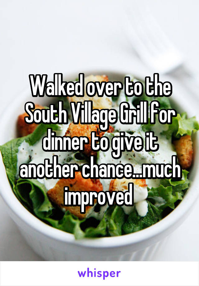 Walked over to the South Village Grill for dinner to give it another chance...much improved