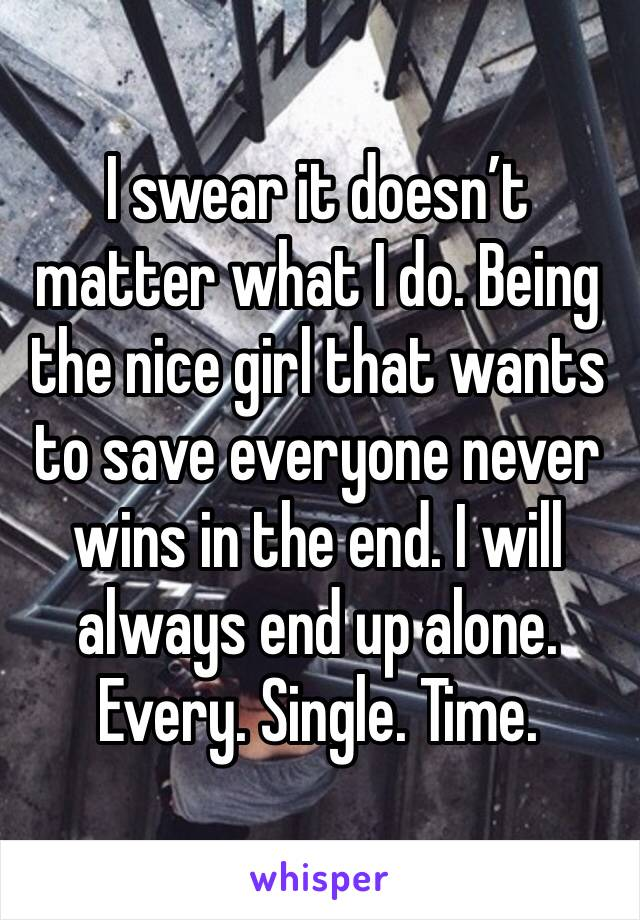 I swear it doesn't matter what I do. Being the nice girl that wants to save everyone never wins in the end. I will always end up alone. Every. Single. Time.