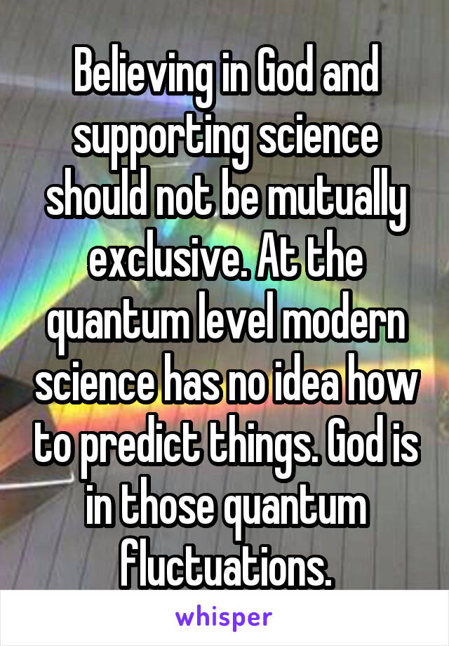 Believing in God and supporting science should not be mutually exclusive. At the quantum level modern science has no idea how to predict things. God is in those quantum fluctuations.