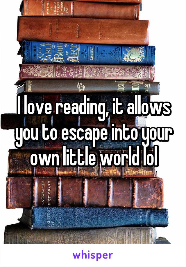 I love reading, it allows you to escape into your own little world lol