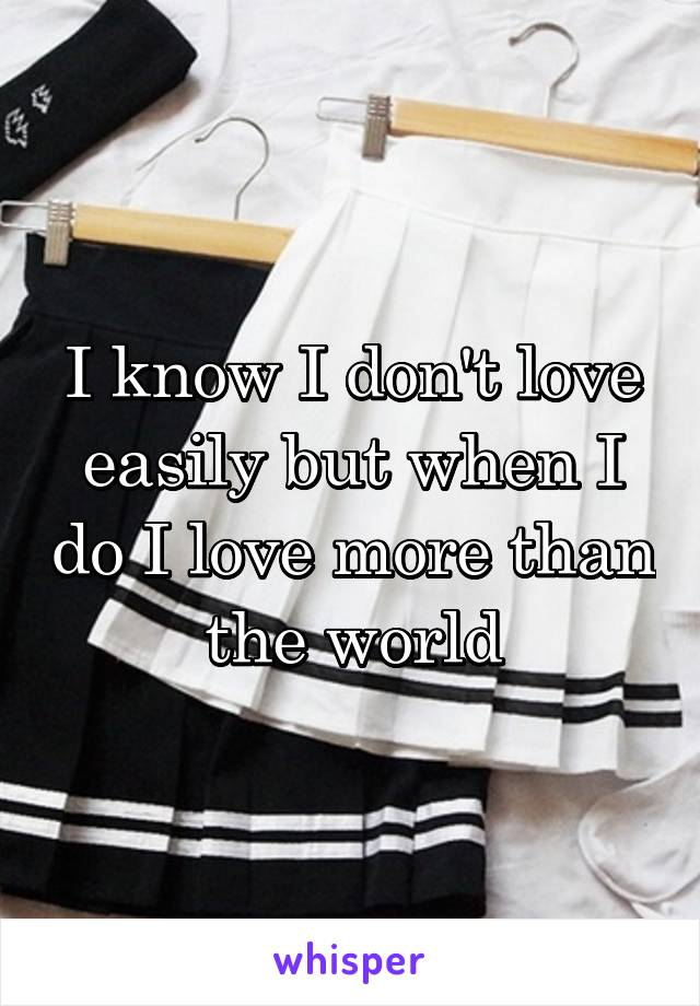 I know I don't love easily but when I do I love more than the world