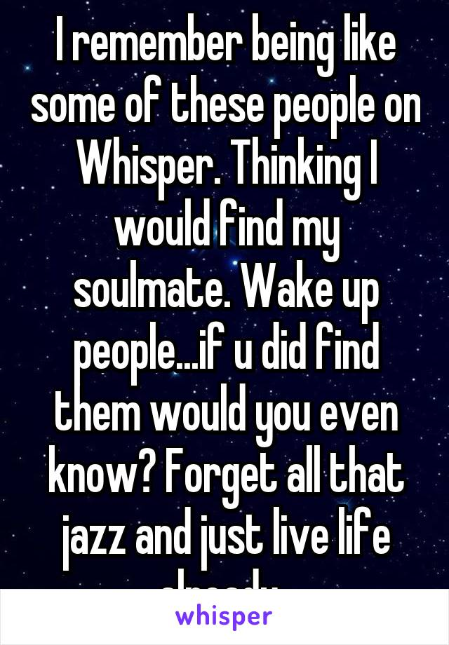 I remember being like some of these people on Whisper. Thinking I would find my soulmate. Wake up people...if u did find them would you even know? Forget all that jazz and just live life already.