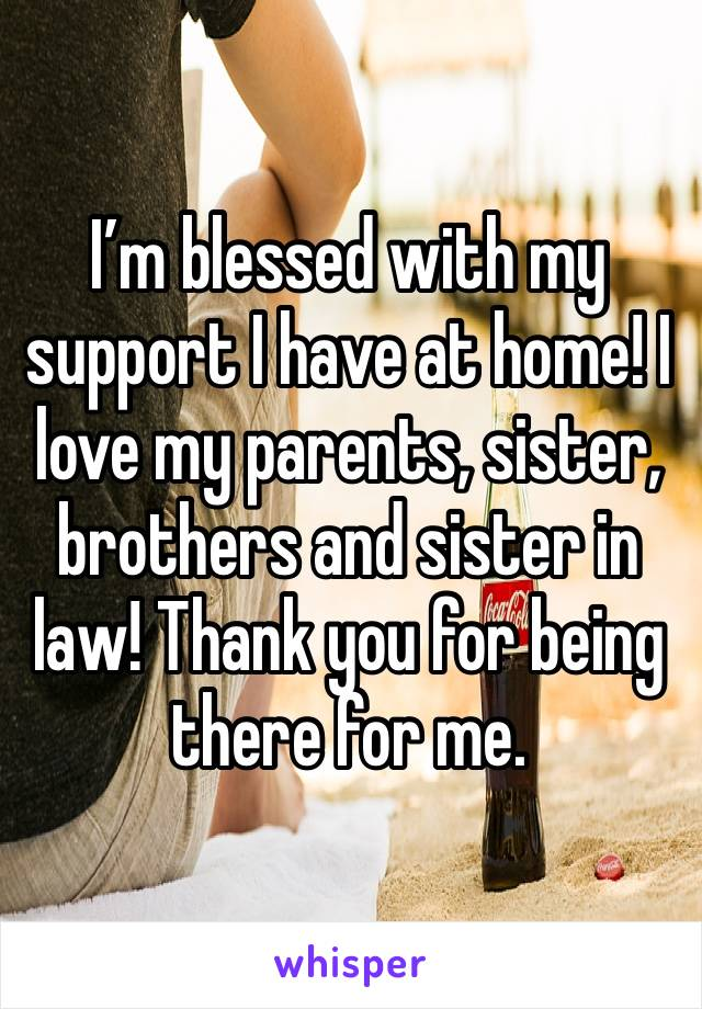 I'm blessed with my support I have at home! I love my parents, sister, brothers and sister in law! Thank you for being there for me.
